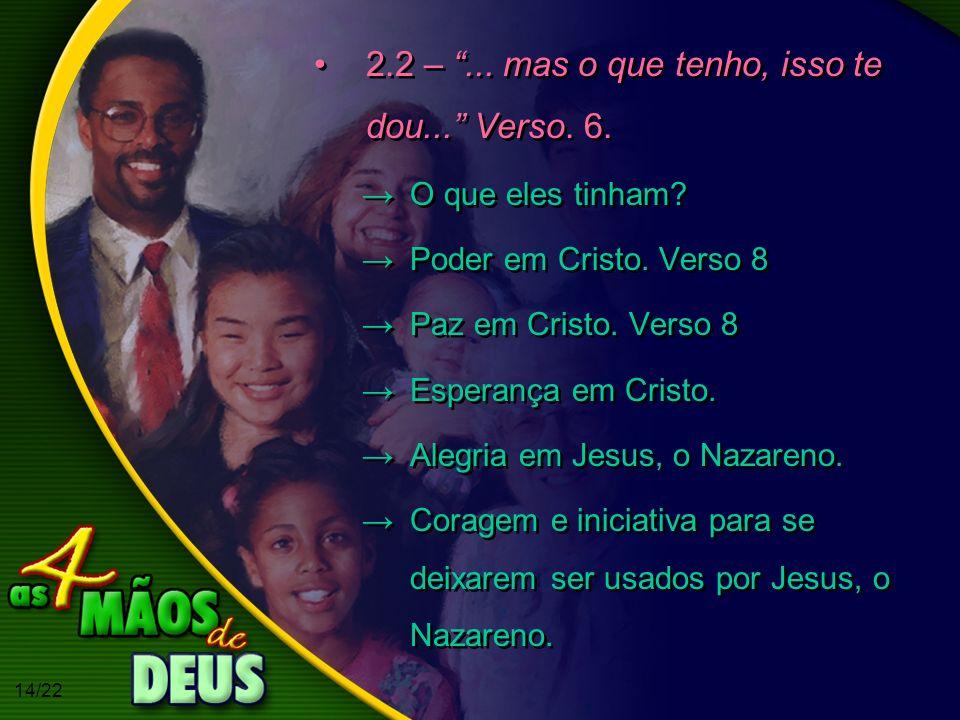 14/22 2.2 –... mas o que tenho, isso te dou... Verso. 6. O que eles tinham? Poder em Cristo. Verso 8 Paz em Cristo. Verso 8 Esperança em Cristo. Alegr