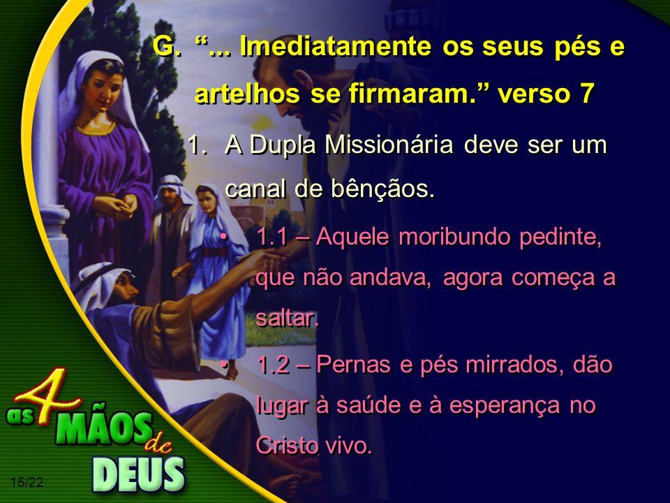 15/22 G.... Imediatamente os seus pés e artelhos se firmaram. verso 7 1.A Dupla Missionária deve ser um canal de bênçãos. 1.1 – Aquele moribundo pedin