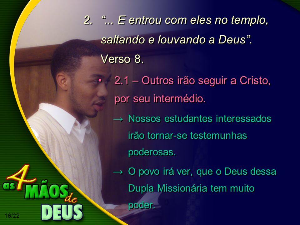 16/22 2.... E entrou com eles no templo, saltando e louvando a Deus. Verso 8. 2.1 – Outros irão seguir a Cristo, por seu intermédio. Nossos estudantes