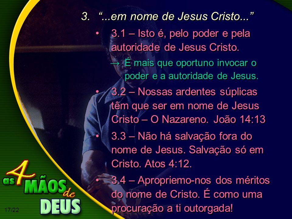 17/22 3....em nome de Jesus Cristo... 3.1 – Isto é, pelo poder e pela autoridade de Jesus Cristo. É mais que oportuno invocar o poder e a autoridade d