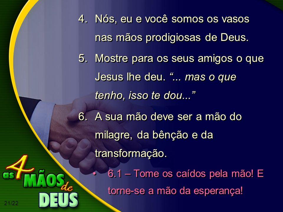 21/22 4.Nós, eu e você somos os vasos nas mãos prodigiosas de Deus. 5.Mostre para os seus amigos o que Jesus lhe deu.... mas o que tenho, isso te dou.