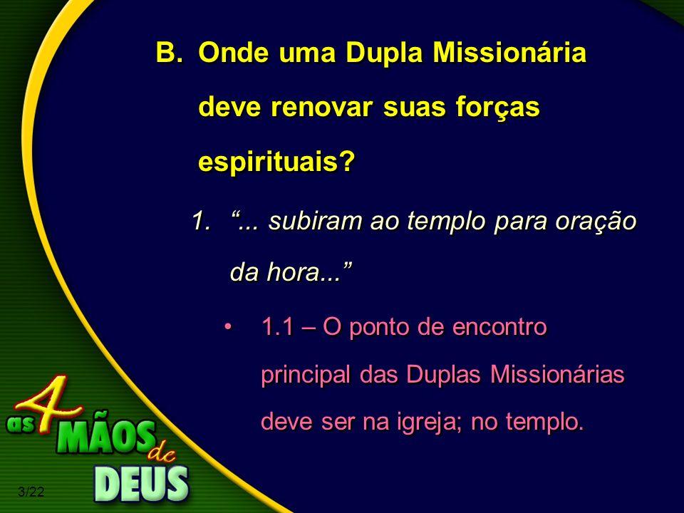 3/22 B.Onde uma Dupla Missionária deve renovar suas forças espirituais? 1.... subiram ao templo para oração da hora... 1.1 – O ponto de encontro princ