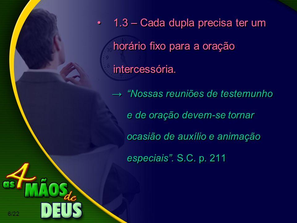 6/22 1.3 – Cada dupla precisa ter um horário fixo para a oração intercessória. Nossas reuniões de testemunho e de oração devem-se tornar ocasião de au
