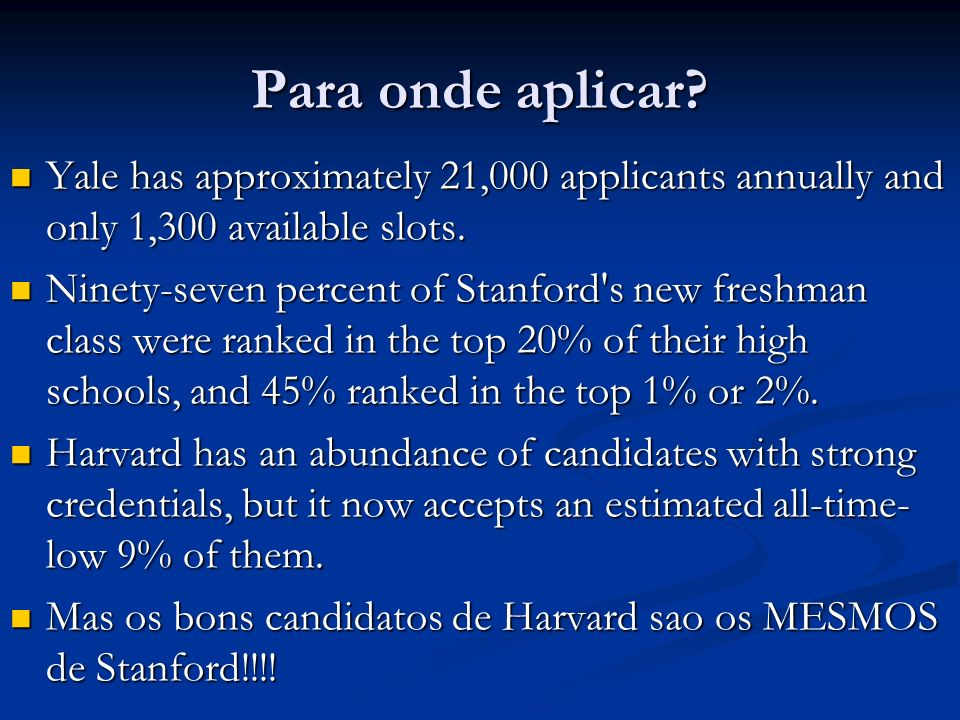 Para onde aplicar? Yale has approximately 21,000 applicants annually and only 1,300 available slots. Yale has approximately 21,000 applicants annually