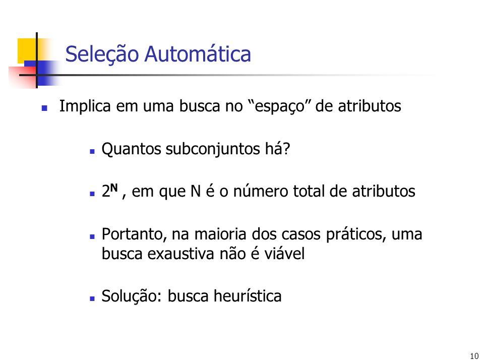 10 Seleção Automática Implica em uma busca no espaço de atributos Quantos subconjuntos há? 2 N, em que N é o número total de atributos Portanto, na ma