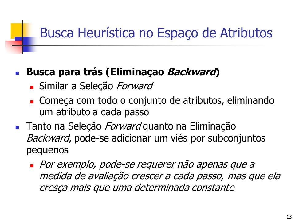 13 Busca Heurística no Espaço de Atributos Busca para trás (Eliminaçao Backward) Similar a Seleção Forward Começa com todo o conjunto de atributos, el