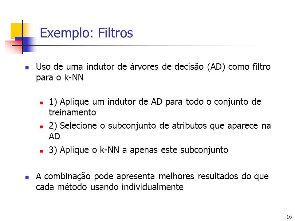 16 Exemplo: Filtros Uso de uma indutor de árvores de decisão (AD) como filtro para o k-NN 1) Aplique um indutor de AD para todo o conjunto de treiname