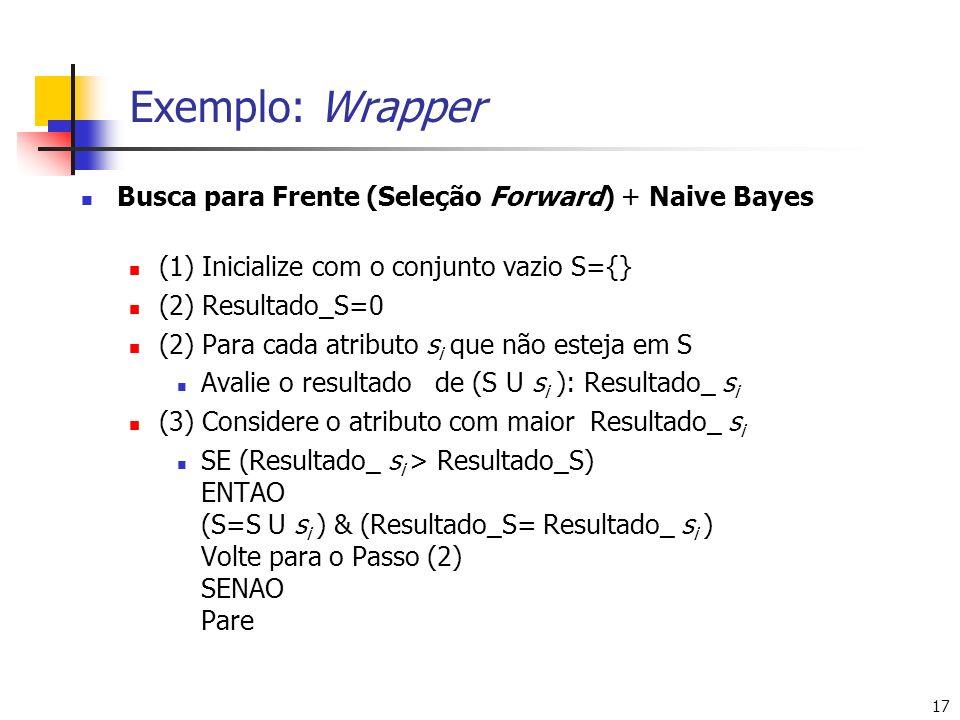 17 Exemplo: Wrapper Busca para Frente (Seleção Forward) + Naive Bayes (1) Inicialize com o conjunto vazio S={} (2) Resultado_S=0 (2) Para cada atributo s i que não esteja em S Avalie o resultado de (S U s i ): Resultado_ s i (3) Considere o atributo com maior Resultado_ s i SE (Resultado_ s i > Resultado_S) ENTAO (S=S U s i ) & (Resultado_S= Resultado_ s i ) Volte para o Passo (2) SENAO Pare