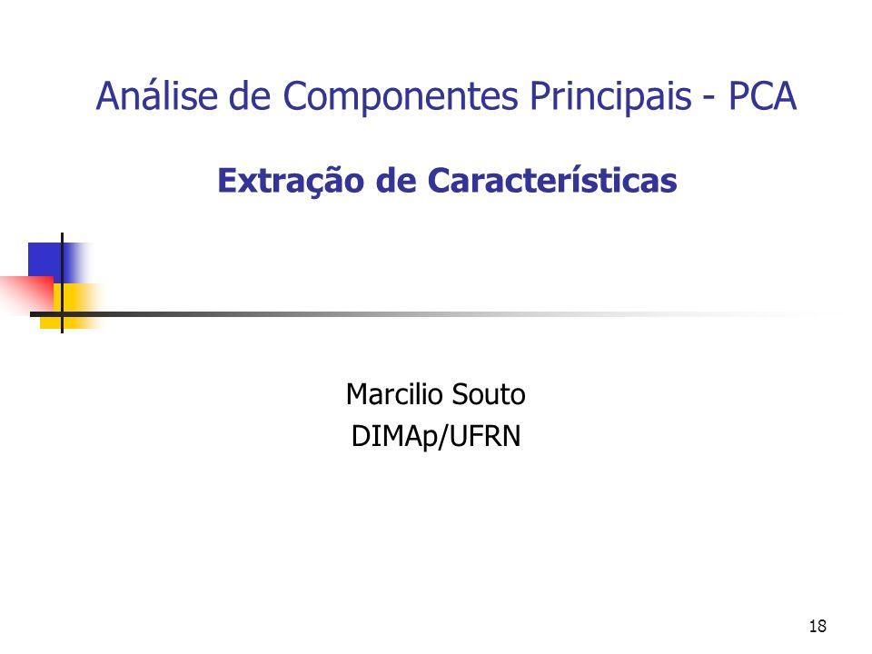 18 Análise de Componentes Principais - PCA Extração de Características Marcilio Souto DIMAp/UFRN