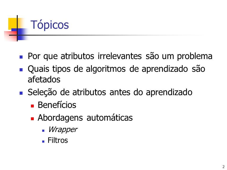 2 Tópicos Por que atributos irrelevantes são um problema Quais tipos de algoritmos de aprendizado são afetados Seleção de atributos antes do aprendizado Benefícios Abordagens automáticas Wrapper Filtros