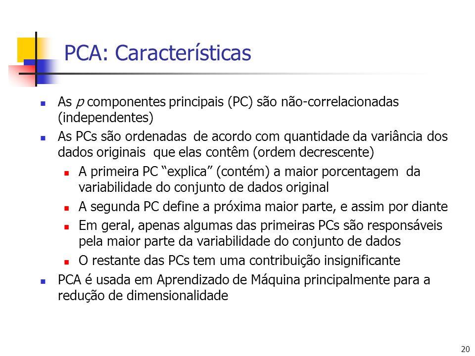 20 PCA: Características As p componentes principais (PC) são não-correlacionadas (independentes) As PCs são ordenadas de acordo com quantidade da variância dos dados originais que elas contêm (ordem decrescente) A primeira PC explica (contém) a maior porcentagem da variabilidade do conjunto de dados original A segunda PC define a próxima maior parte, e assim por diante Em geral, apenas algumas das primeiras PCs são responsáveis pela maior parte da variabilidade do conjunto de dados O restante das PCs tem uma contribuição insignificante PCA é usada em Aprendizado de Máquina principalmente para a redução de dimensionalidade
