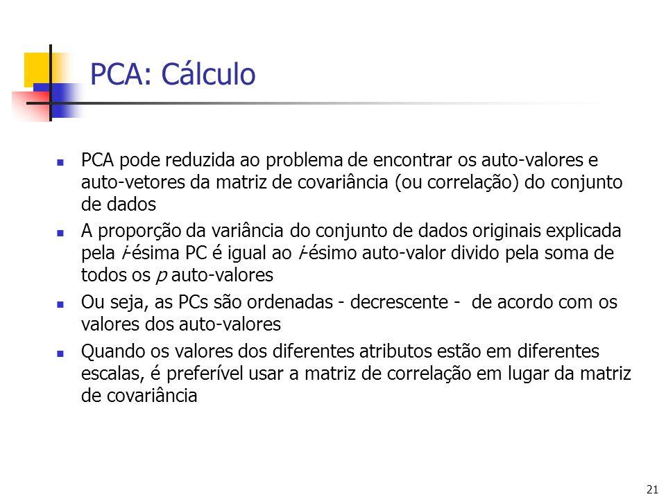 21 PCA: Cálculo PCA pode reduzida ao problema de encontrar os auto-valores e auto-vetores da matriz de covariância (ou correlação) do conjunto de dados A proporção da variância do conjunto de dados originais explicada pela i-ésima PC é igual ao i-ésimo auto-valor divido pela soma de todos os p auto-valores Ou seja, as PCs são ordenadas - decrescente - de acordo com os valores dos auto-valores Quando os valores dos diferentes atributos estão em diferentes escalas, é preferível usar a matriz de correlação em lugar da matriz de covariância