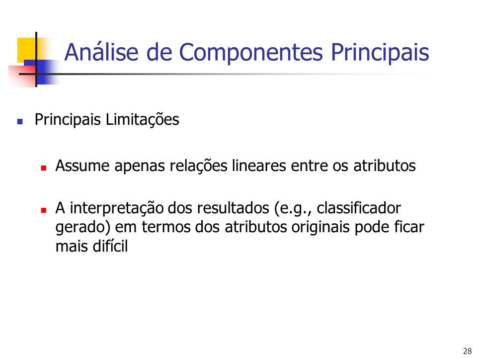 28 Análise de Componentes Principais Principais Limitações Assume apenas relações lineares entre os atributos A interpretação dos resultados (e.g., classificador gerado) em termos dos atributos originais pode ficar mais difícil