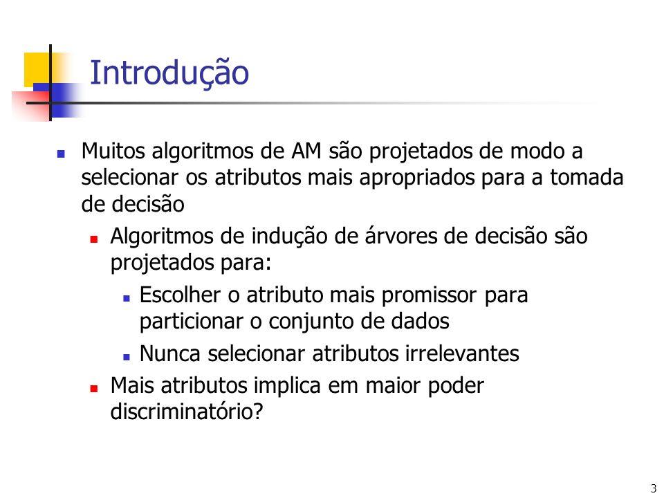 3 Introdução Muitos algoritmos de AM são projetados de modo a selecionar os atributos mais apropriados para a tomada de decisão Algoritmos de indução