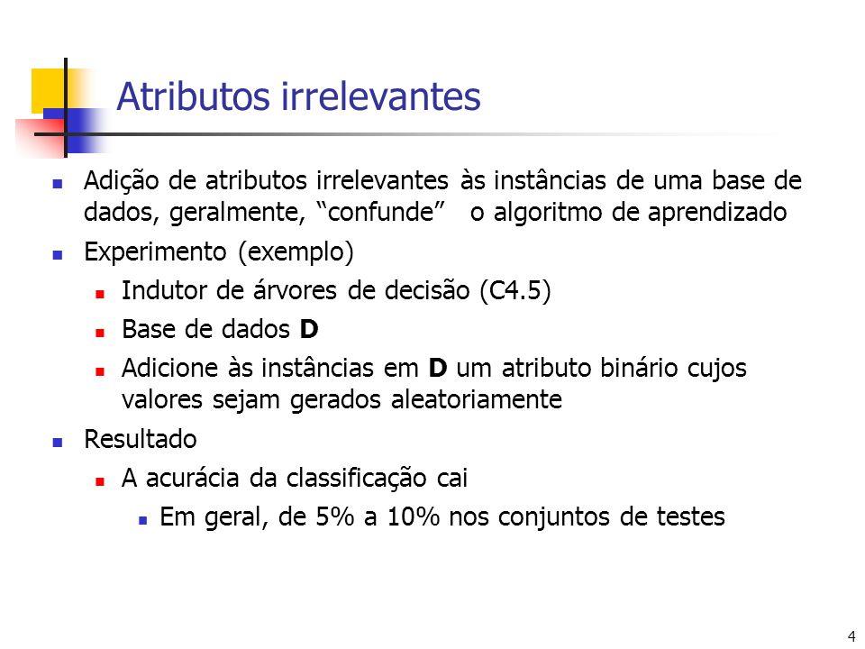 4 Atributos irrelevantes Adição de atributos irrelevantes às instâncias de uma base de dados, geralmente, confunde o algoritmo de aprendizado Experimento (exemplo) Indutor de árvores de decisão (C4.5) Base de dados D Adicione às instâncias em D um atributo binário cujos valores sejam gerados aleatoriamente Resultado A acurácia da classificação cai Em geral, de 5% a 10% nos conjuntos de testes