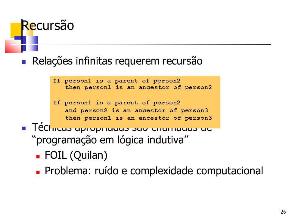 26 Recursão Relações infinitas requerem recursão Técnicas apropriadas são chamadas de programação em lógica indutiva FOIL (Quilan) Problema: ruído e c