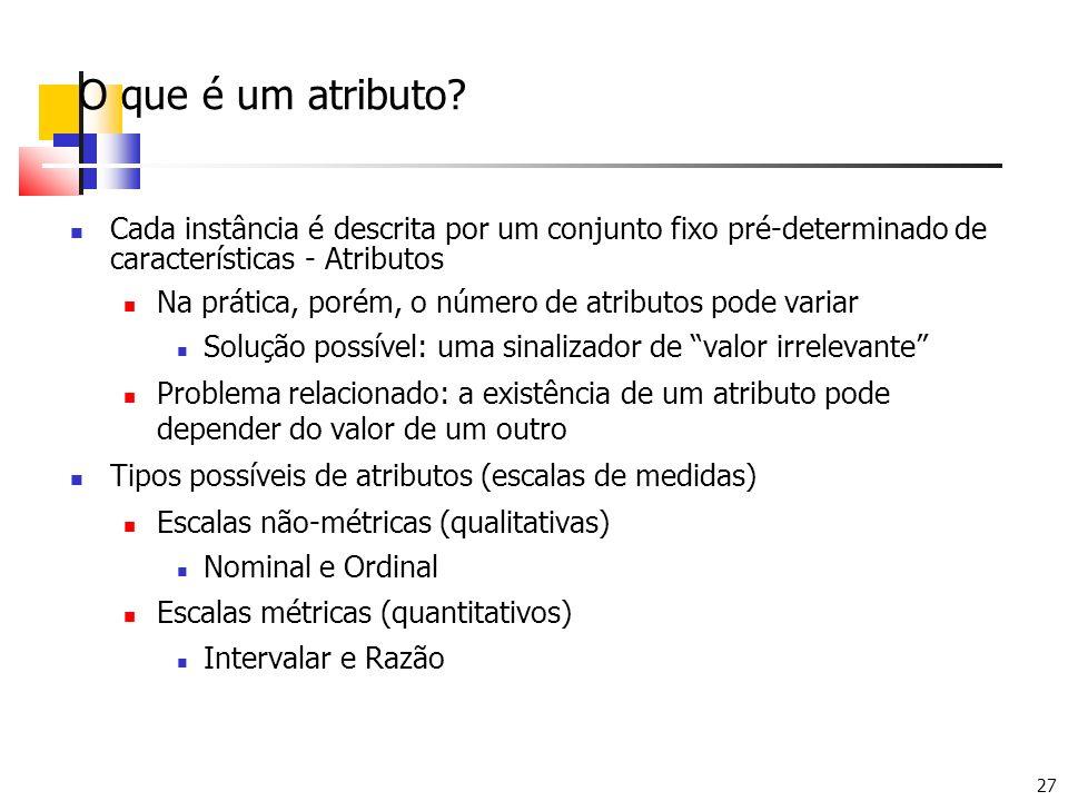 27 O que é um atributo? Cada instância é descrita por um conjunto fixo pré-determinado de características - Atributos Na prática, porém, o número de a