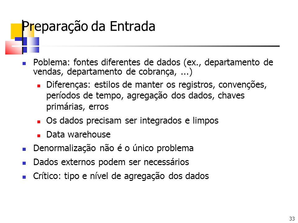 33 Preparação da Entrada Poblema: fontes diferentes de dados (ex., departamento de vendas, departamento de cobrança,...) Diferenças: estilos de manter