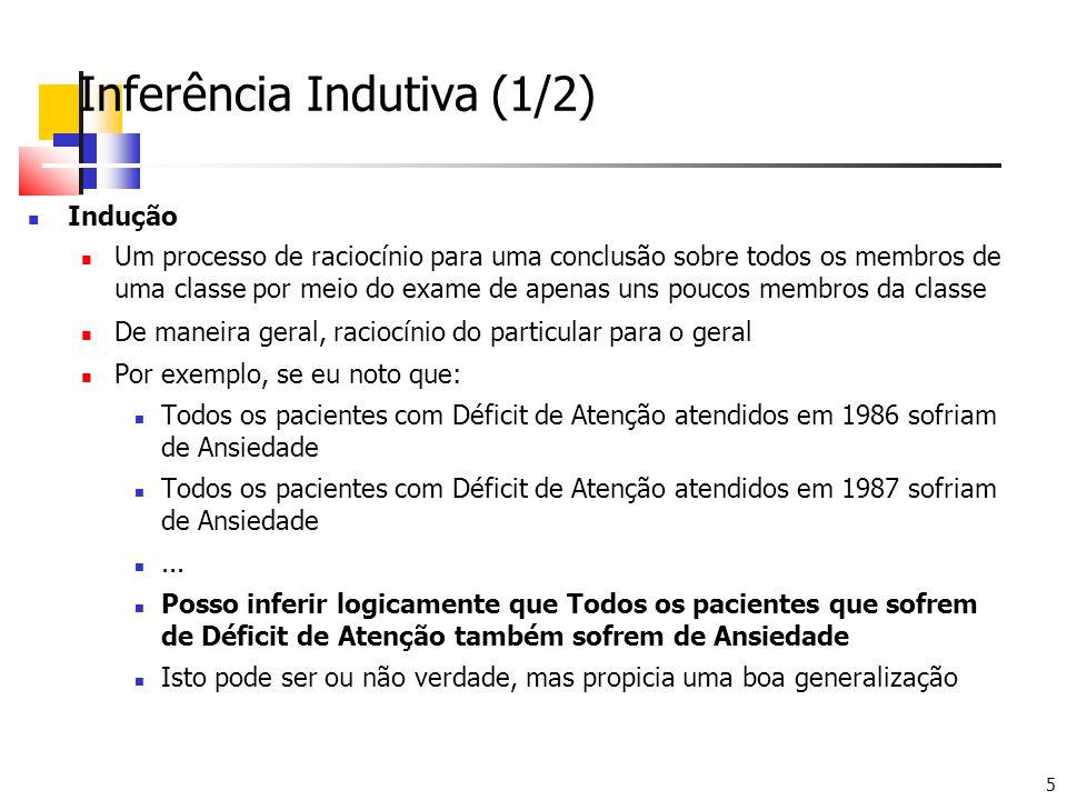 5 Inferência Indutiva (1/2) Indução Um processo de raciocínio para uma conclusão sobre todos os membros de uma classe por meio do exame de apenas uns