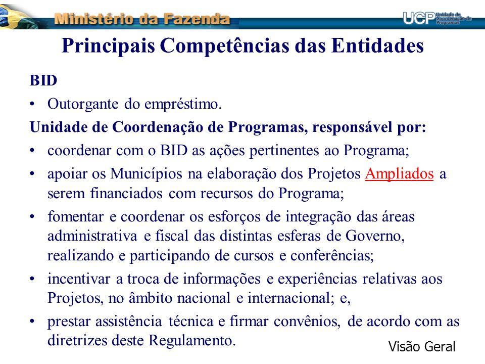 Principais Competências das Entidades BID Outorgante do empréstimo. Unidade de Coordenação de Programas, responsável por: coordenar com o BID as ações