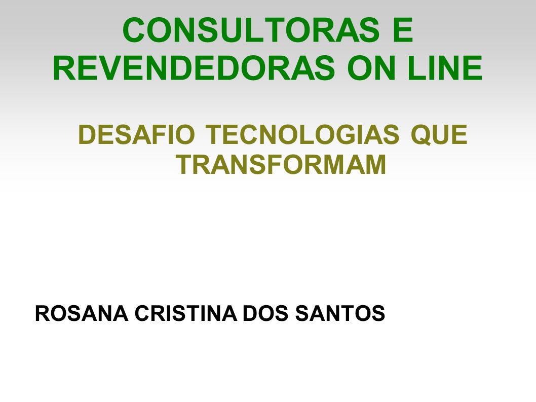CONSULTORAS E REVENDEDORAS ON LINE DESAFIO TECNOLOGIAS QUE TRANSFORMAM ROSANA CRISTINA DOS SANTOS