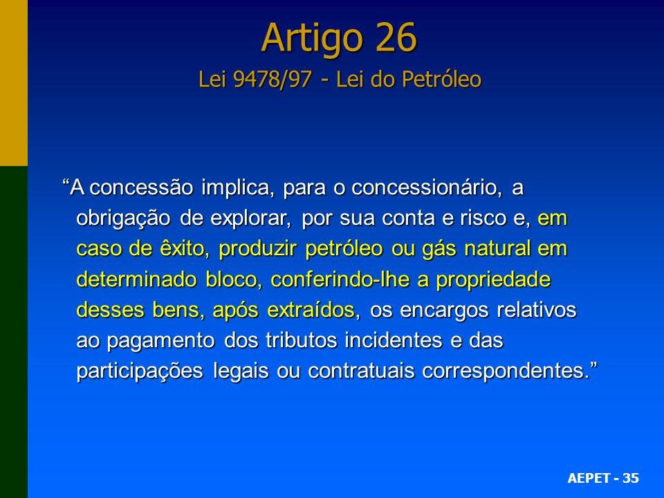 AEPET - 35 Artigo 26 Lei 9478/97 - Lei do Petróleo A concessão implica, para o concessionário, a obrigação de explorar, por sua conta e risco e, em ca