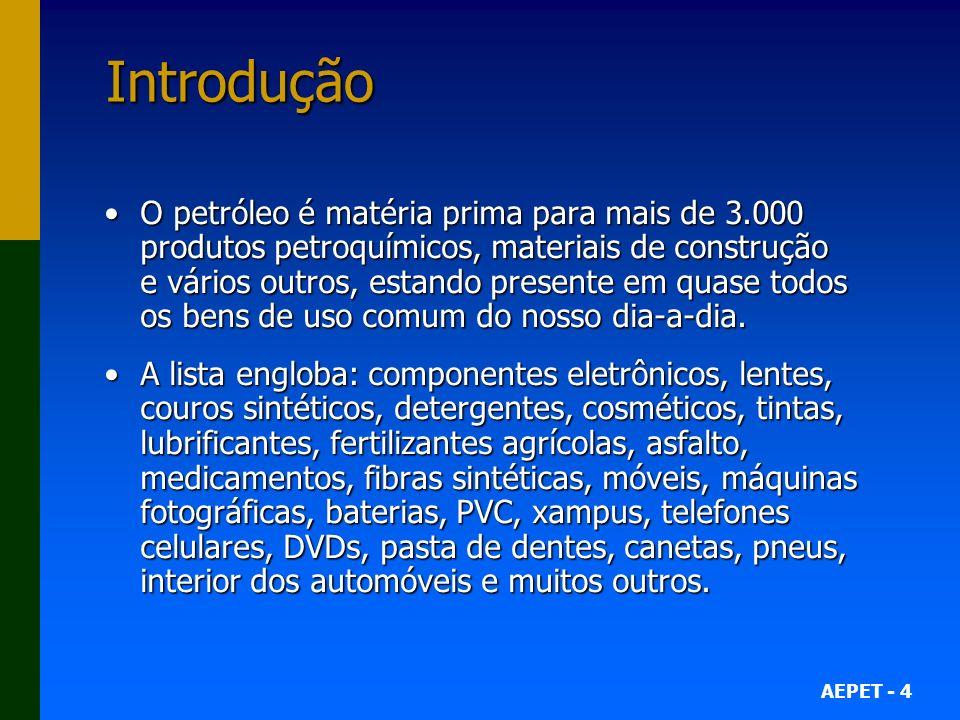 AEPET - 4 Introdução O petróleo é matéria prima para mais de 3.000 produtos petroquímicos, materiais de construção e vários outros, estando presente e