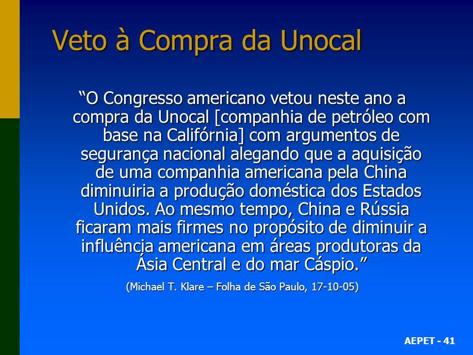 AEPET - 41 Veto à Compra da Unocal O Congresso americano vetou neste ano a compra da Unocal [companhia de petróleo com base na Califórnia] com argumen