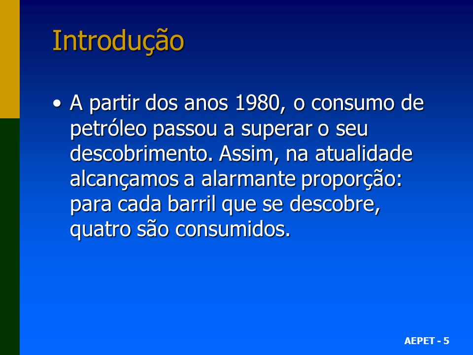 AEPET - 5 Introdução A partir dos anos 1980, o consumo de petróleo passou a superar o seu descobrimento. Assim, na atualidade alcançamos a alarmante p