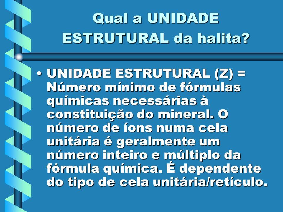 Qual a UNIDADE ESTRUTURAL da halita? UNIDADE ESTRUTURAL (Z) = Número mínimo de fórmulas químicas necessárias à constituição do mineral. O número de ío