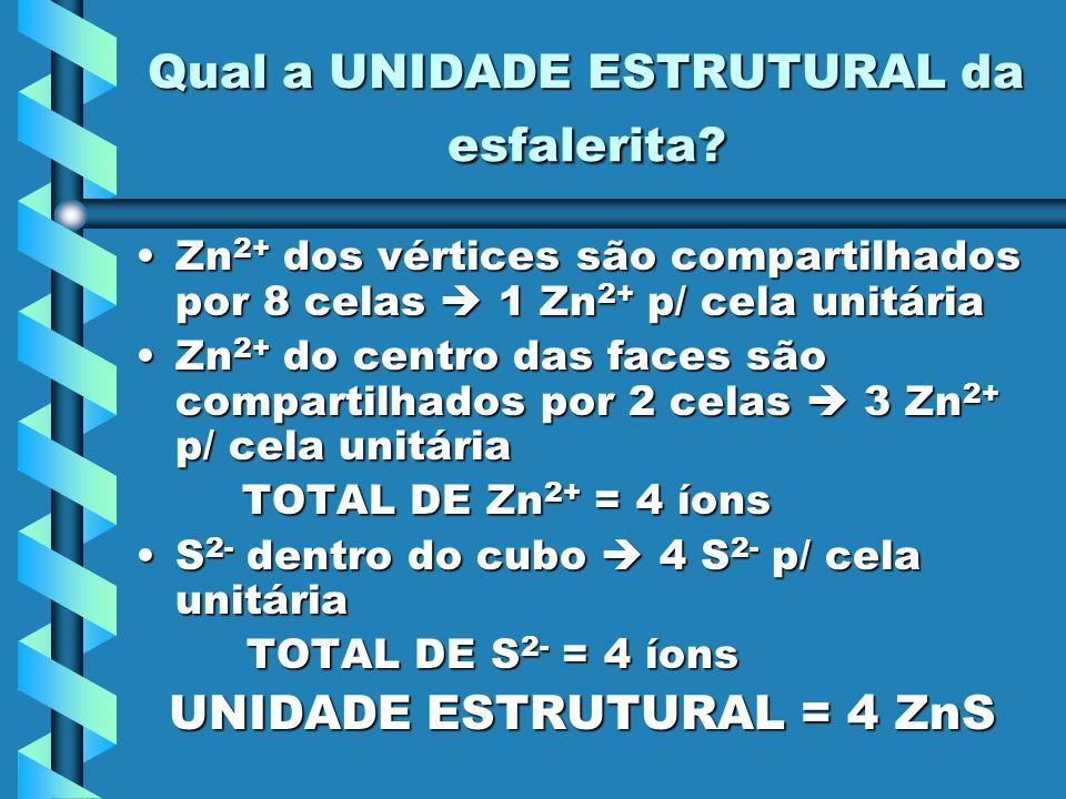 Qual a UNIDADE ESTRUTURAL da esfalerita? Zn 2+ dos vértices são compartilhados por 8 celas 1 Zn 2+ p/ cela unitáriaZn 2+ dos vértices são compartilhad