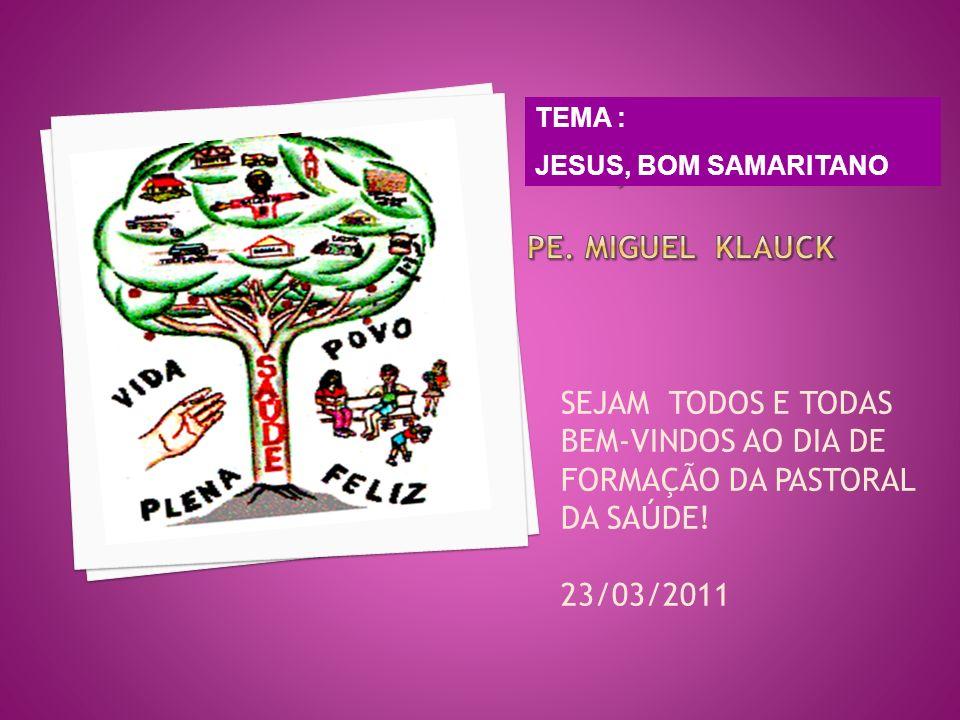SEJAM TODOS E TODAS BEM-VINDOS AO DIA DE FORMAÇÃO DA PASTORAL DA SAÚDE! 23/03/2011 TEMA : JESUS, BOM SAMARITANO