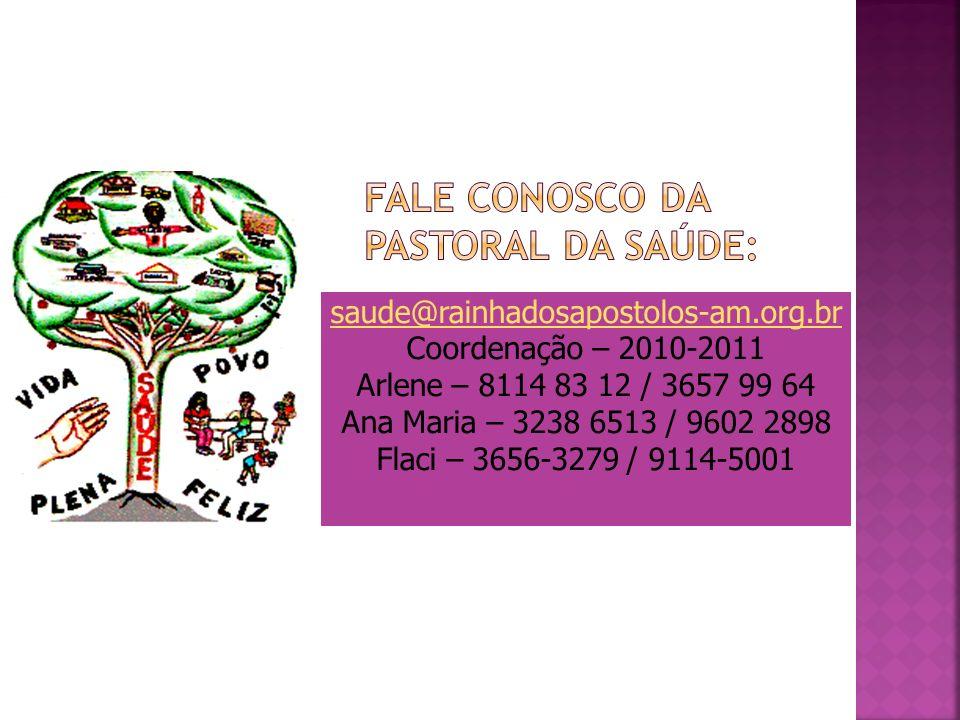saude@rainhadosapostolos-am.org.br Coordenação – 2010-2011 Arlene – 8114 83 12 / 3657 99 64 Ana Maria – 3238 6513 / 9602 2898 Flaci – 3656-3279 / 9114