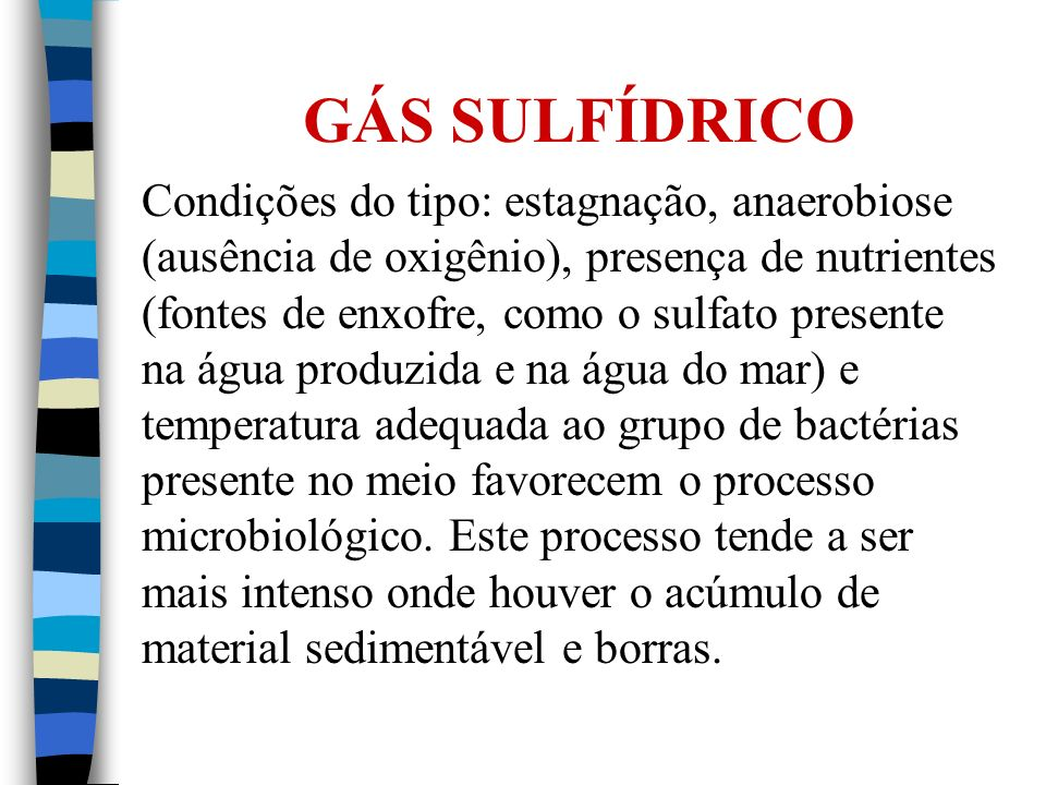 GÁS SULFÍDRICO Condições do tipo: estagnação, anaerobiose (ausência de oxigênio), presença de nutrientes (fontes de enxofre, como o sulfato presente n