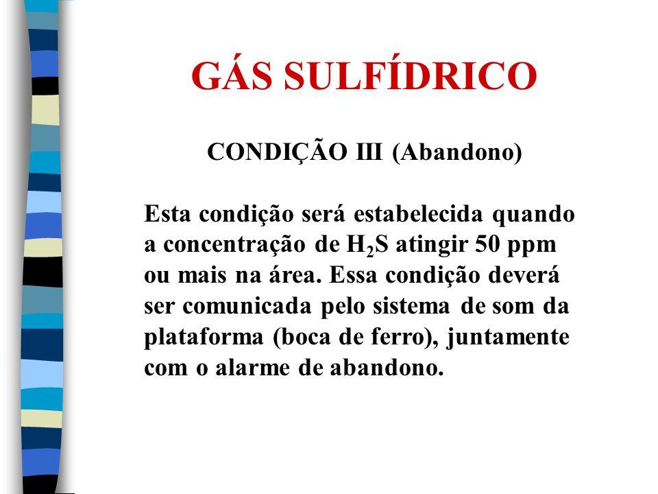 GÁS SULFÍDRICO CONDIÇÃO III (Abandono) Esta condição será estabelecida quando a concentração de H 2 S atingir 50 ppm ou mais na área. Essa condição de