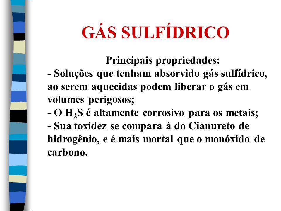 GÁS SULFÍDRICO Principais propriedades: - Soluções que tenham absorvido gás sulfídrico, ao serem aquecidas podem liberar o gás em volumes perigosos; -