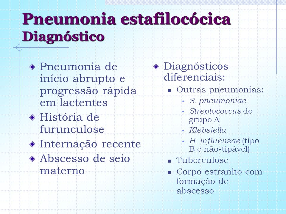 Pneumonia estafilocócica Diagnóstico Pneumonia de início abrupto e progressão rápida em lactentes História de furunculose Internação recente Abscesso