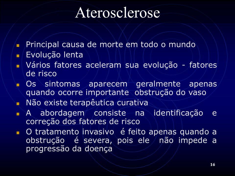 16 Aterosclerose Principal causa de morte em todo o mundo Evolução lenta Vários fatores aceleram sua evolução - fatores de risco Os sintomas aparecem