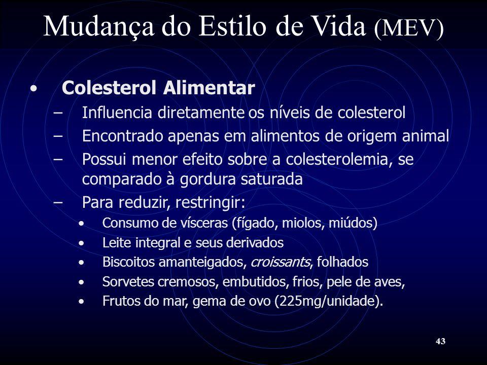 43 Mudança do Estilo de Vida (MEV) Colesterol Alimentar –Influencia diretamente os níveis de colesterol –Encontrado apenas em alimentos de origem anim