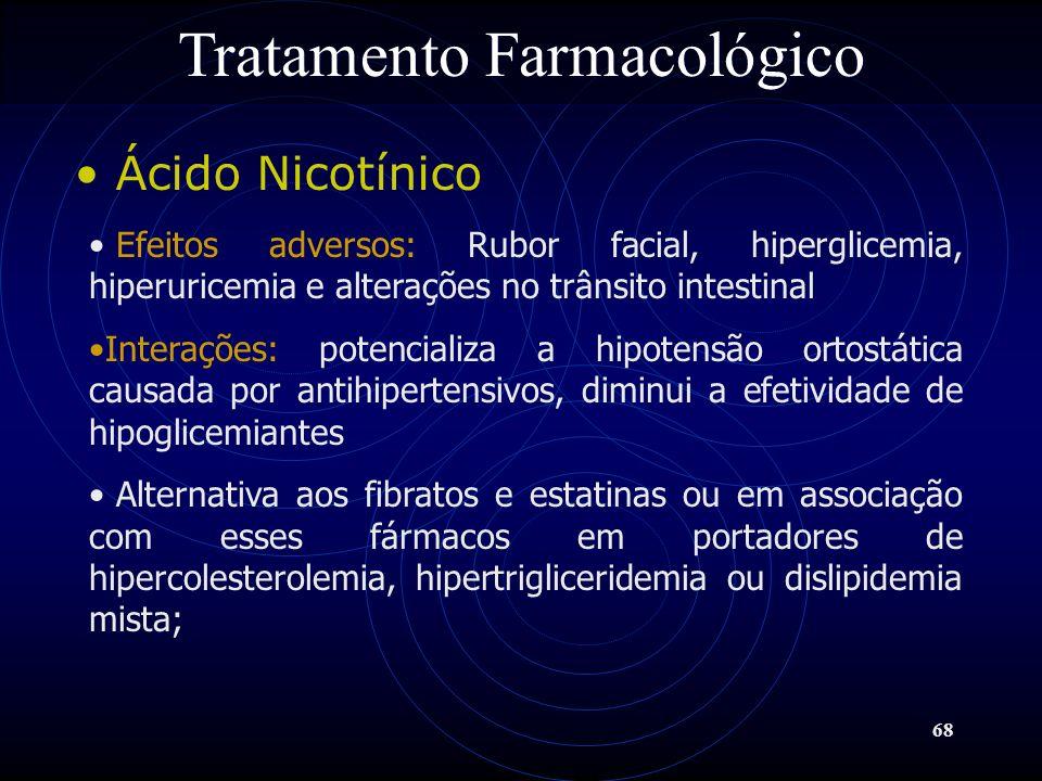68 Tratamento Farmacológico Ácido Nicotínico Efeitos adversos: Rubor facial, hiperglicemia, hiperuricemia e alterações no trânsito intestinal Interaçõ