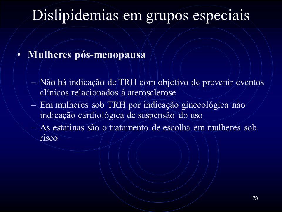 73 Dislipidemias em grupos especiais Mulheres pós-menopausa –Não há indicação de TRH com objetivo de prevenir eventos clínicos relacionados à ateroscl
