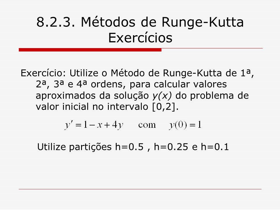 8.2.3. Métodos de Runge-Kutta Exercícios Exercício: Utilize o Método de Runge-Kutta de 1ª, 2ª, 3ª e 4ª ordens, para calcular valores aproximados da so