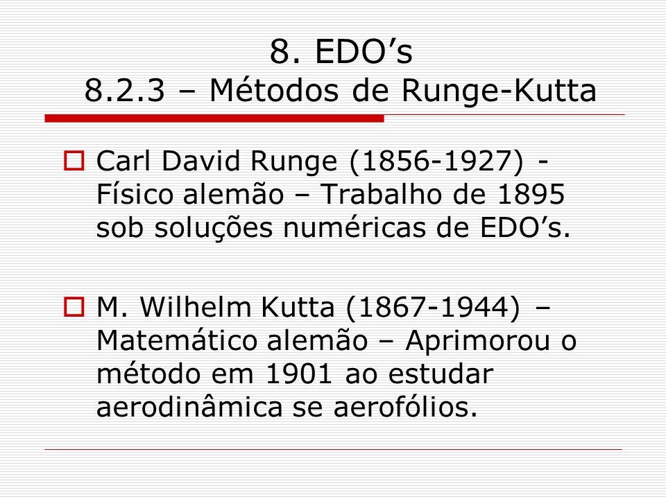 8. EDOs 8.2.3 – Métodos de Runge-Kutta Carl David Runge (1856-1927) - Físico alemão – Trabalho de 1895 sob soluções numéricas de EDOs. M. Wilhelm Kutt