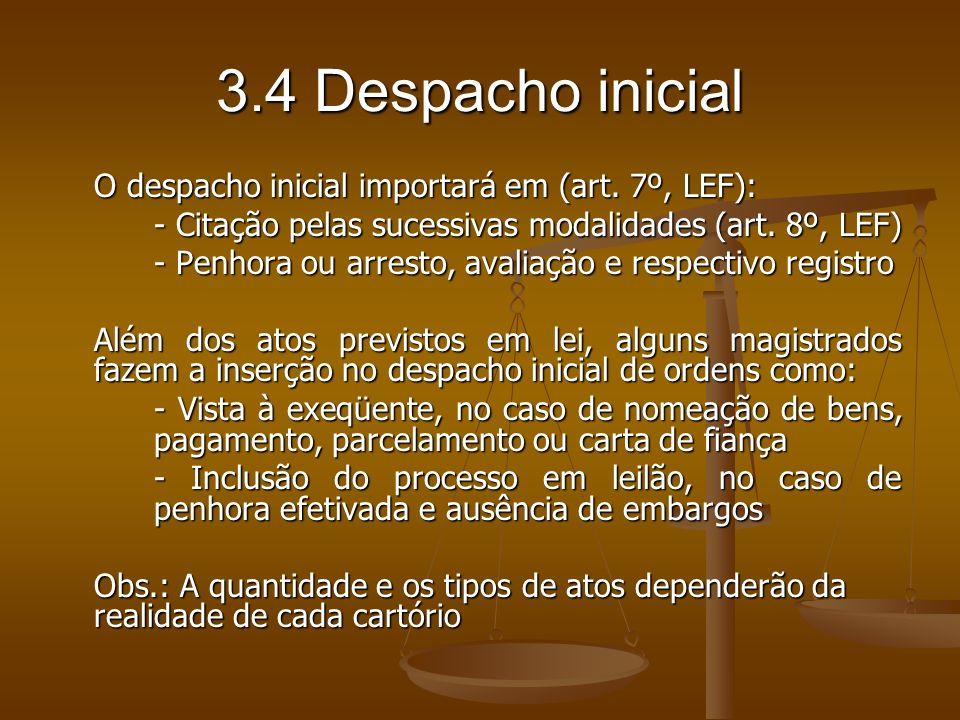 3.4 Despacho inicial O despacho inicial importará em (art. 7º, LEF): - Citação pelas sucessivas modalidades (art. 8º, LEF) - Penhora ou arresto, avali