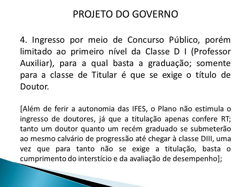 PROJETO DO GOVERNO 4. Ingresso por meio de Concurso Público, porém limitado ao primeiro nível da Classe D I (Professor Auxiliar), para a qual basta a