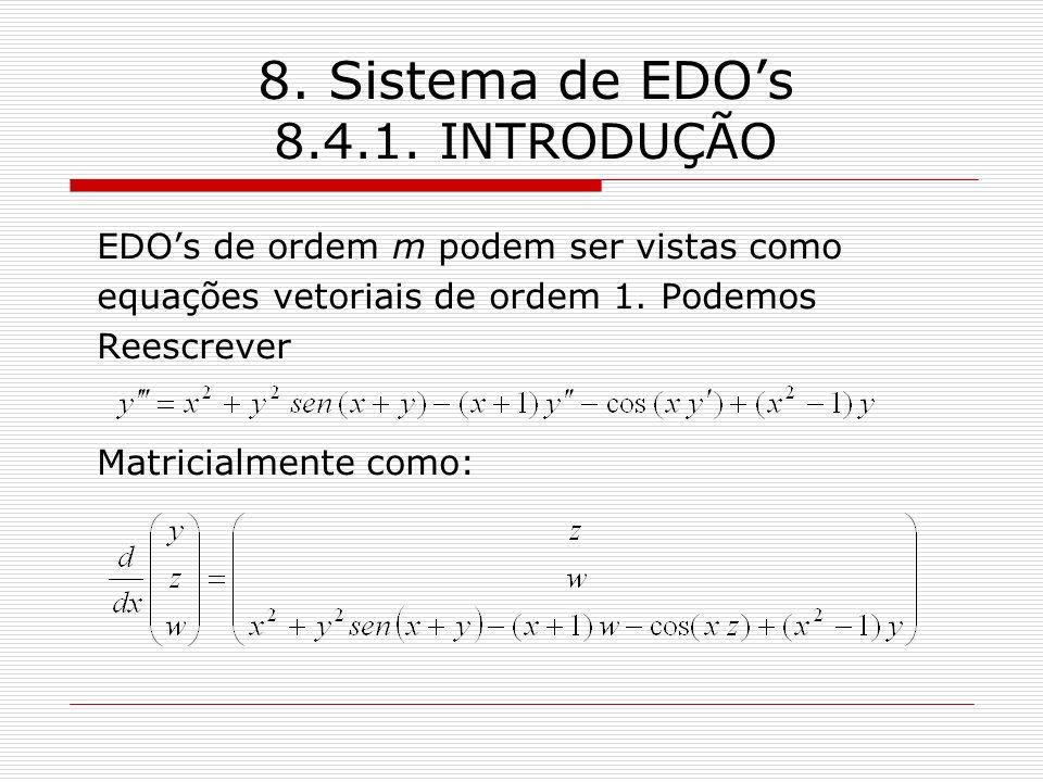 8. Sistema de EDOs 8.4.1. INTRODUÇÃO EDOs de ordem m podem ser vistas como equações vetoriais de ordem 1. Podemos Reescrever Matricialmente como:
