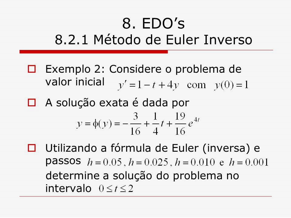 8. EDOs 8.2.1 Método de Euler Inverso Exemplo 2: Considere o problema de valor inicial A solução exata é dada por Utilizando a fórmula de Euler (inver