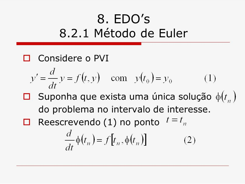8. EDOs 8.2.1 Método de Euler Considere o PVI Suponha que exista uma única solução do problema no intervalo de interesse. Reescrevendo (1) no ponto