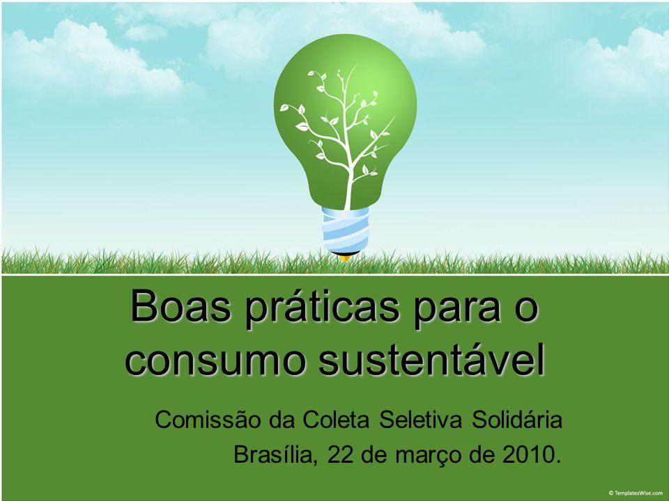 Boas práticas para o consumo sustentável Comissão da Coleta Seletiva Solidária Brasília, 22 de março de 2010.