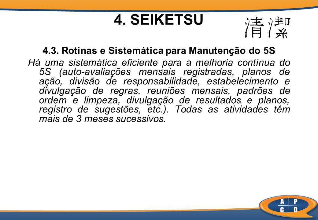 4. SEIKETSU 4.3. Rotinas e Sistemática para Manutenção do 5S Há uma sistemática eficiente para a melhoria contínua do 5S (auto-avaliações mensais regi